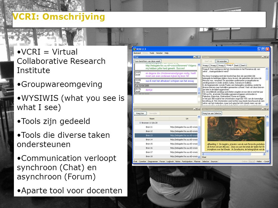 VCRI = Virtual Collaborative Research Institute Groupwareomgeving WYSIWIS (what you see is what I see) Tools zijn gedeeld Tools die diverse taken ondersteunen Communication verloopt synchroon (Chat) en asynchroon (Forum) Aparte tool voor docenten VCRI: Omschrijving