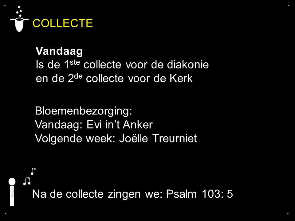.... COLLECTE Vandaag Is de 1 ste collecte voor de diakonie en de 2 de collecte voor de Kerk Na de collecte zingen we: Psalm 103: 5 Bloemenbezorging:
