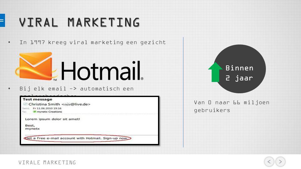 VIRAL MARKETING VIRALE MARKETING In 1997 kreeg viral marketing een gezicht Bij elk email -> automatisch een reclameboodschap. Van 0 naar 66 miljoen ge