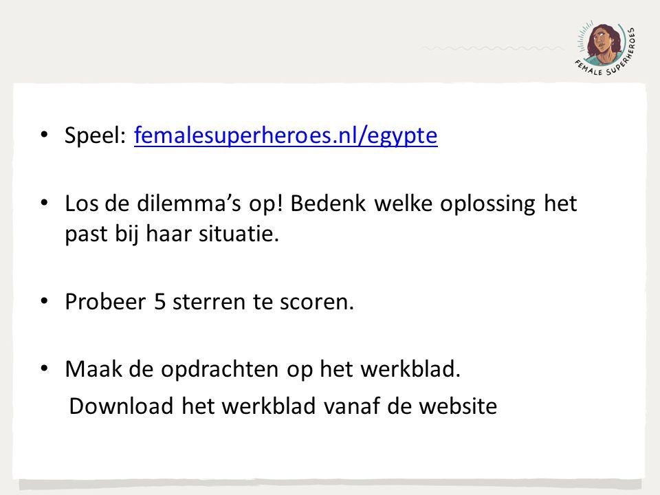 Speel: femalesuperheroes.nl/egyptefemalesuperheroes.nl/egypte Los de dilemma's op! Bedenk welke oplossing het past bij haar situatie. Probeer 5 sterre
