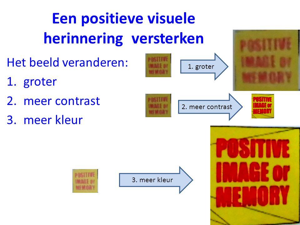 Het beeld veranderen: 1.groter 2.meer contrast 3.meer kleur Een positieve visuele herinnering versterken 1. groter 2. meer contrast