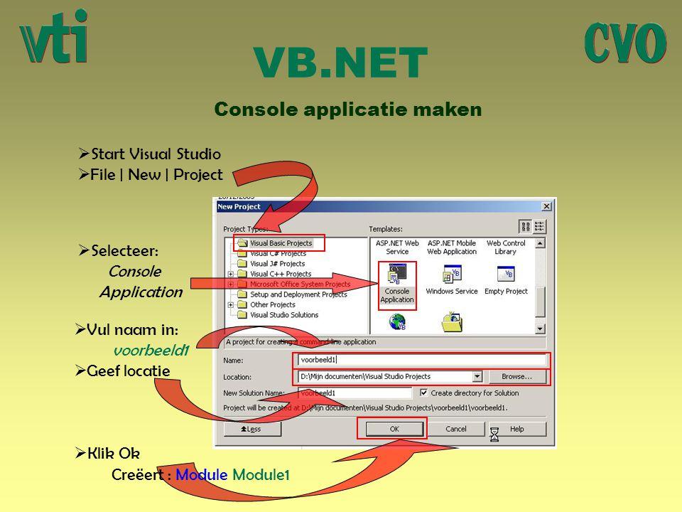 VB.NET Console applicatie maken  Start Visual Studio  File | New | Project  Klik Ok  Vul naam in: voorbeeld1  Geef locatie  Selecteer: Console A