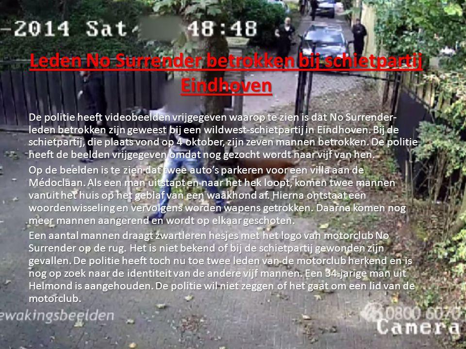 Leden No Surrender betrokken bij schietpartij Eindhoven De politie heeft videobeelden vrijgegeven waarop te zien is dat No Surrender- leden betrokken zijn geweest bij een wildwest-schietpartij in Eindhoven.