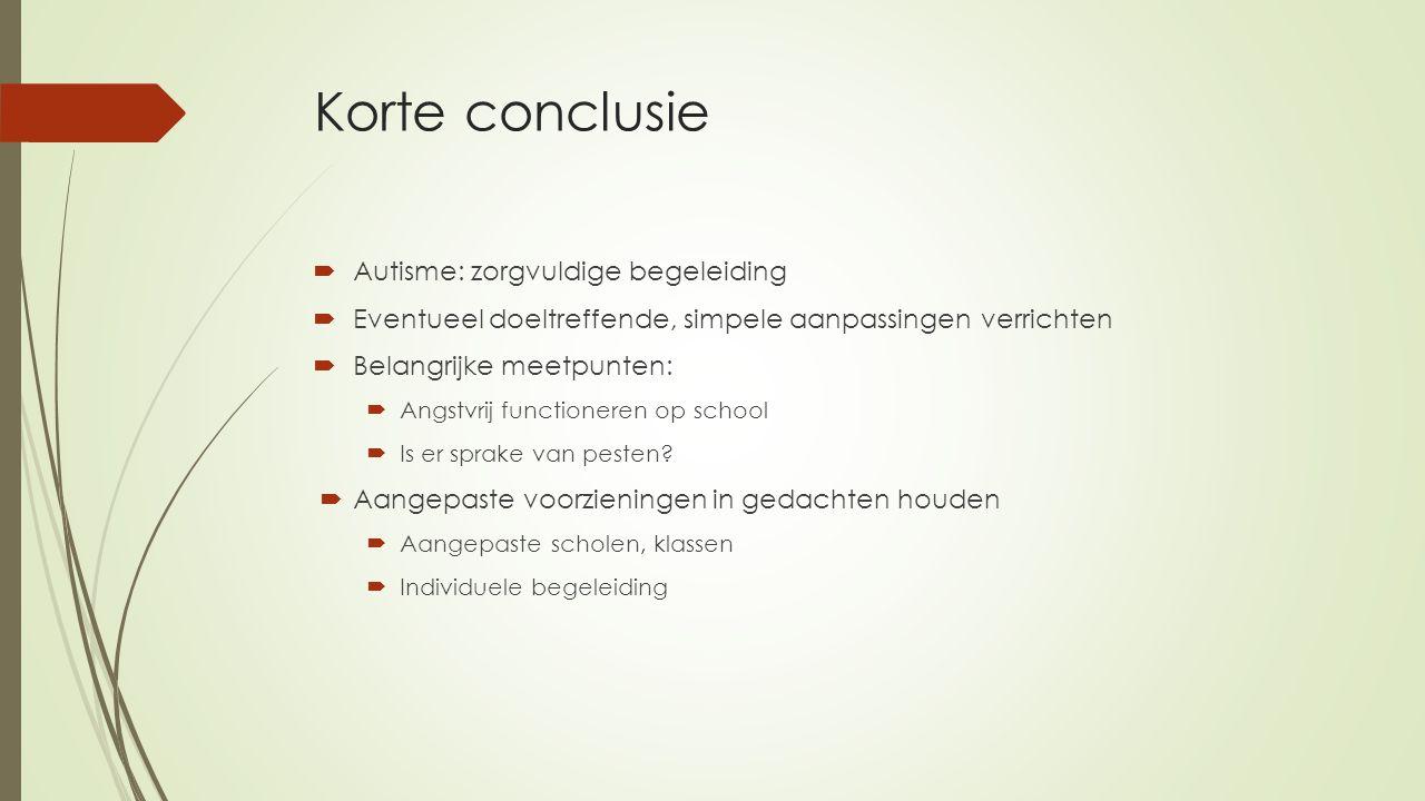Korte conclusie  Autisme: zorgvuldige begeleiding  Eventueel doeltreffende, simpele aanpassingen verrichten  Belangrijke meetpunten:  Angstvrij functioneren op school  Is er sprake van pesten.