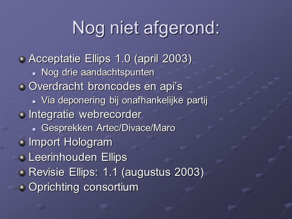 Nog niet afgerond: Acceptatie Ellips 1.0 (april 2003) Nog drie aandachtspunten Nog drie aandachtspunten Overdracht broncodes en api's Via deponering bij onafhankelijke partij Via deponering bij onafhankelijke partij Integratie webrecorder Gesprekken Artec/Divace/Maro Gesprekken Artec/Divace/Maro Import Hologram Leerinhouden Ellips Revisie Ellips: 1.1 (augustus 2003) Oprichting consortium