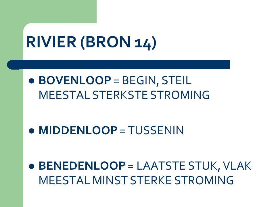 RIVIER (BRON 14) BOVENLOOP = BEGIN, STEIL MEESTAL STERKSTE STROMING MIDDENLOOP = TUSSENIN BENEDENLOOP = LAATSTE STUK, VLAK MEESTAL MINST STERKE STROMING