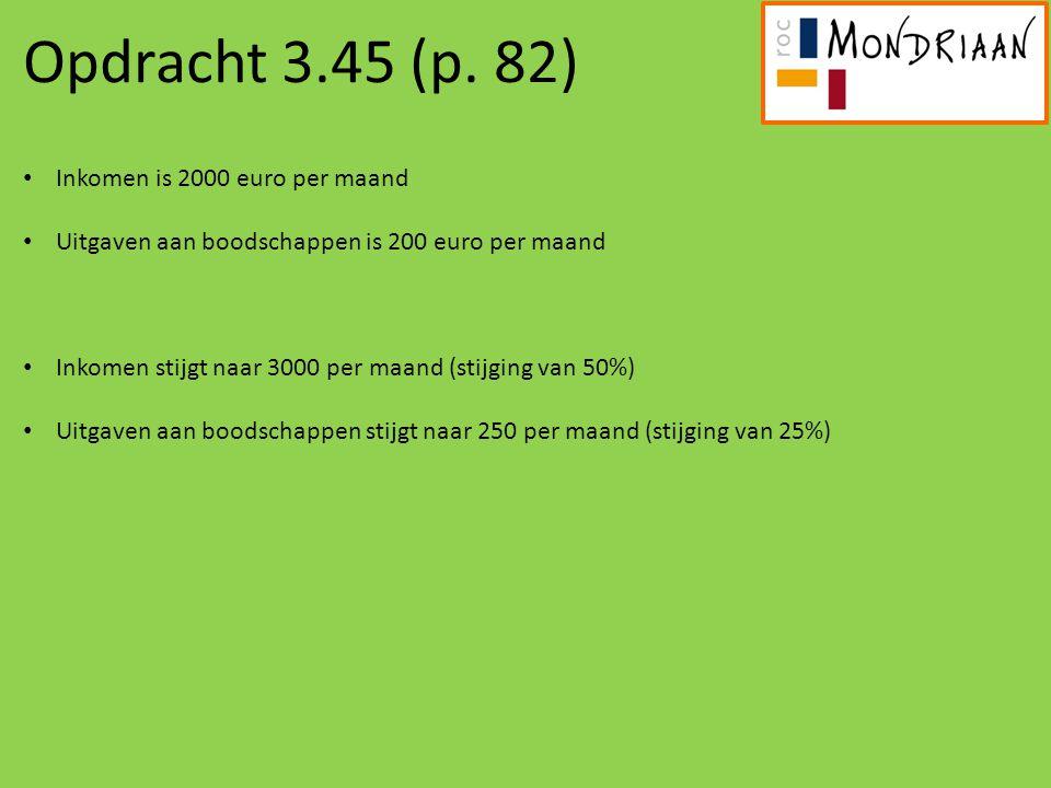 Opdracht 3.45 (p. 82) Inkomen is 2000 euro per maand Uitgaven aan boodschappen is 200 euro per maand Inkomen stijgt naar 3000 per maand (stijging van
