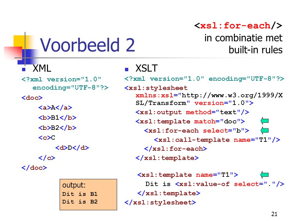 21 Voorbeeld 2 in combinatie met built-in rules XML A B1 B2 C D XSLT Dit is output: Dit is B1 Dit is B2