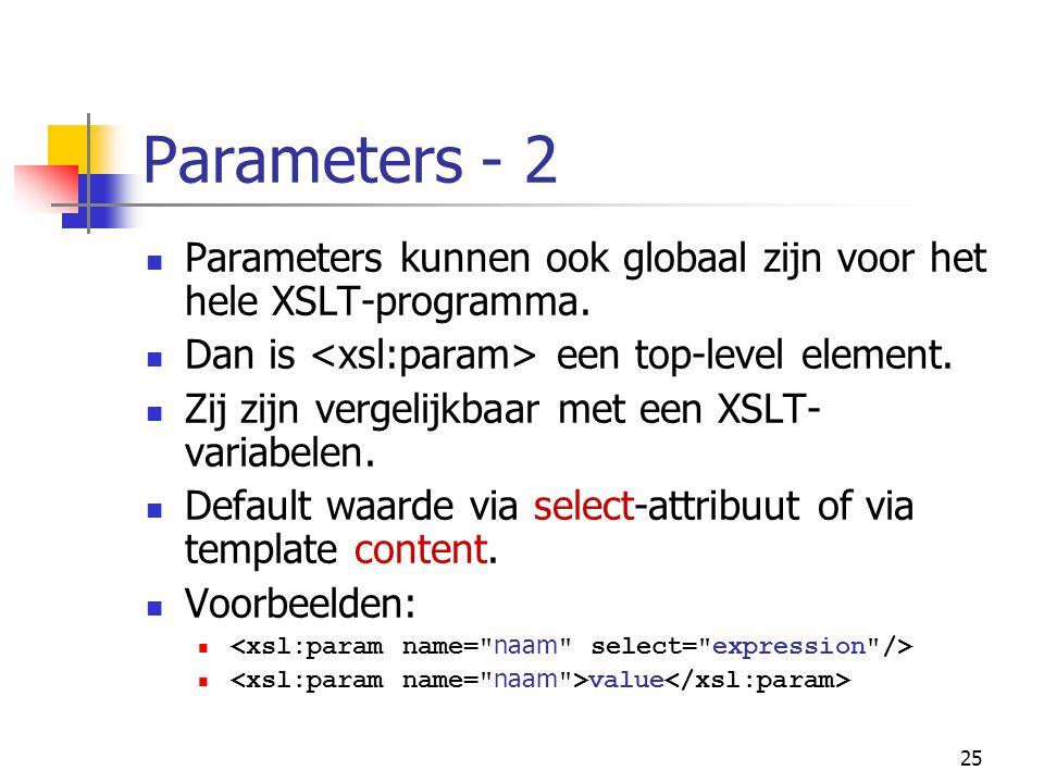 25 Parameters - 2 Parameters kunnen ook globaal zijn voor het hele XSLT-programma. Dan is een top-level element. Zij zijn vergelijkbaar met een XSLT-