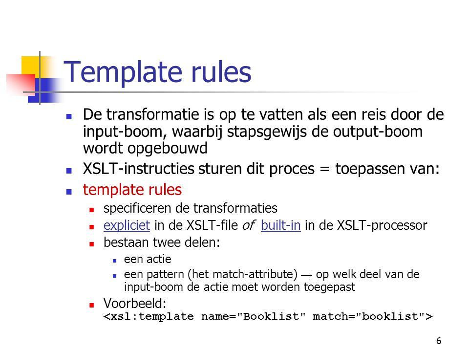 6 Template rules De transformatie is op te vatten als een reis door de input-boom, waarbij stapsgewijs de output-boom wordt opgebouwd XSLT-instructies sturen dit proces = toepassen van: template rules specificeren de transformaties expliciet in de XSLT-file of built-in in de XSLT-processor bestaan twee delen: een actie een pattern (het match-attribute)  op welk deel van de input-boom de actie moet worden toegepast Voorbeeld:
