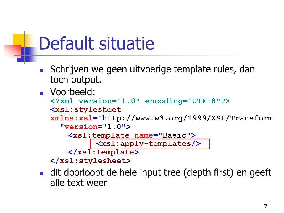 7 Default situatie Schrijven we geen uitvoerige template rules, dan toch output. Voorbeeld: dit doorloopt de hele input tree (depth first) en geeft al