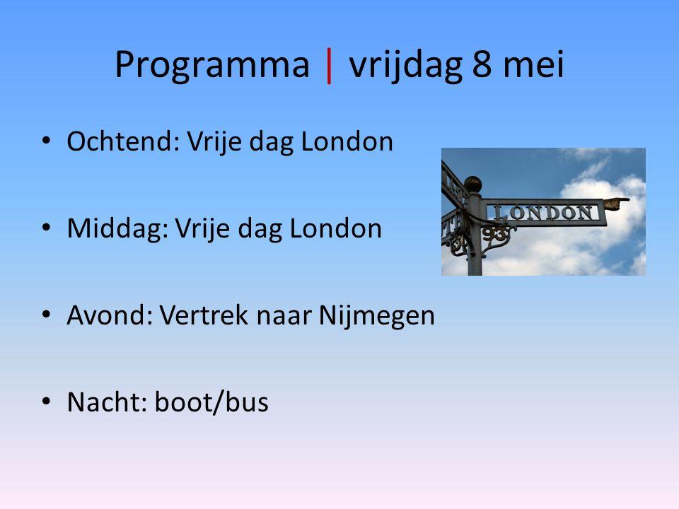 Programma | vrijdag 8 mei Ochtend: Vrije dag London Middag: Vrije dag London Avond: Vertrek naar Nijmegen Nacht: boot/bus