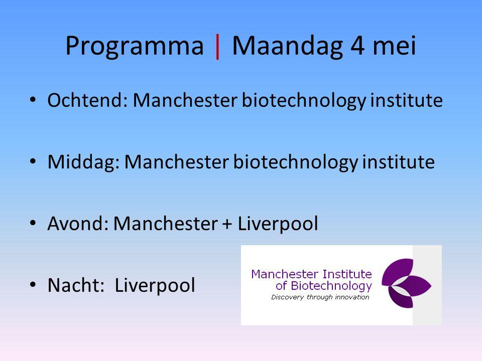 Programma | Maandag 4 mei Ochtend: Manchester biotechnology institute Middag: Manchester biotechnology institute Avond: Manchester + Liverpool Nacht: