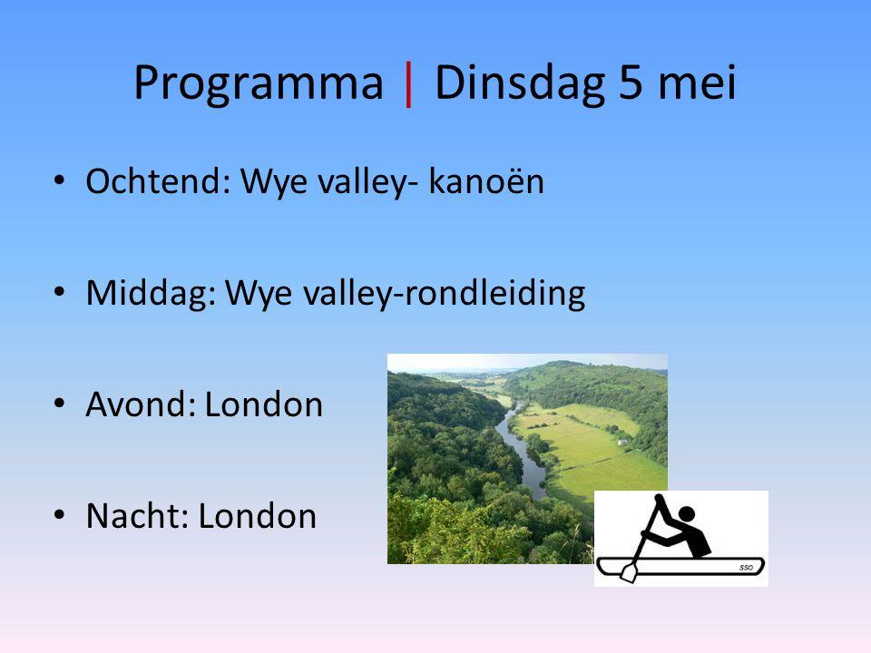Programma | Dinsdag 5 mei Ochtend: Wye valley- kanoën Middag: Wye valley-rondleiding Avond: London Nacht: London