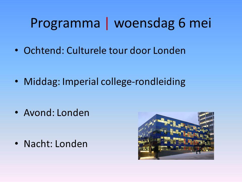 Programma | woensdag 6 mei Ochtend: Culturele tour door Londen Middag: Imperial college-rondleiding Avond: Londen Nacht: Londen