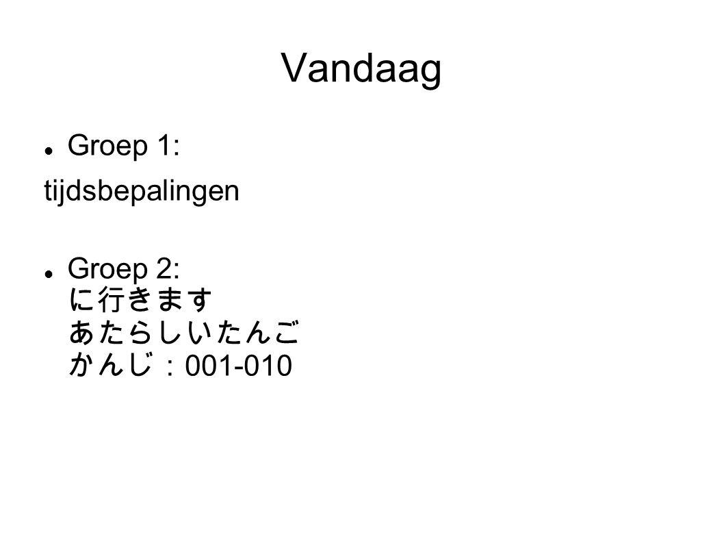 Vandaag Groep 1: tijdsbepalingen Groep 2: に行きます あたらしいたんご かんじ: 001-010