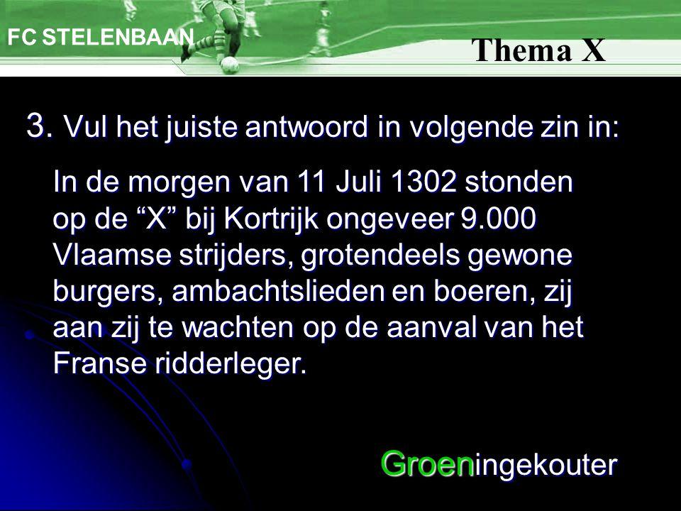"""3. Vul het juiste antwoord in volgende zin in: FC STELENBAAN Thema X In de morgen van 11 Juli 1302 stonden op de """"X"""" bij Kortrijk ongeveer 9.000 Vlaam"""
