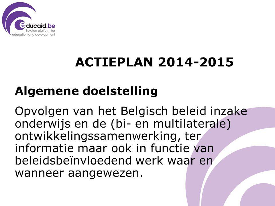 ACTIEPLAN 2014-2015 Algemene doelstelling Opvolgen van het Belgisch beleid inzake onderwijs en de (bi- en multilaterale) ontwikkelingssamenwerking, ter informatie maar ook in functie van beleidsbeïnvloedend werk waar en wanneer aangewezen.