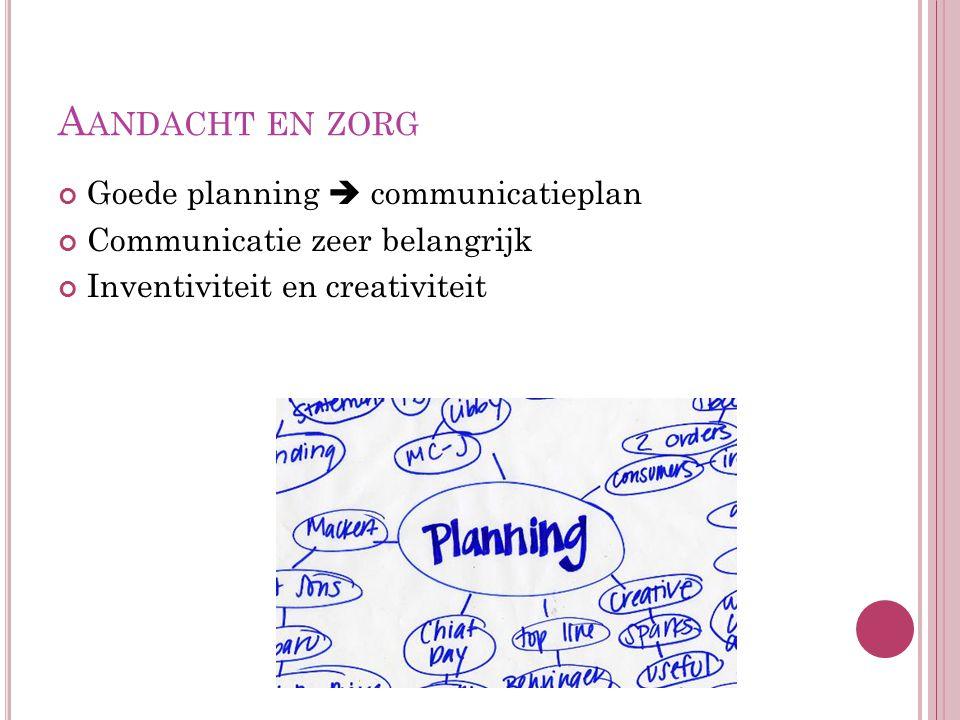 A ANDACHT EN ZORG Goede planning  communicatieplan Communicatie zeer belangrijk Inventiviteit en creativiteit