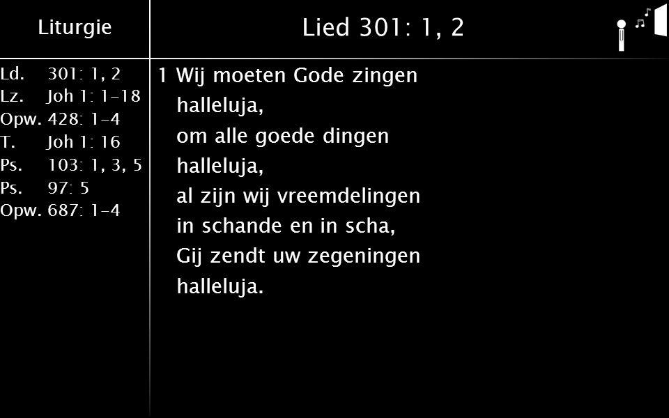 Liturgie Ld.301: 1, 2 Lz.Joh 1: 1-18 Opw.428: 1-4 T.Joh 1: 16 Ps.103: 1, 3, 5 Ps. 97: 5 Opw.687: 1-4 Lied 301: 1, 2 1Wij moeten Gode zingen halleluja,