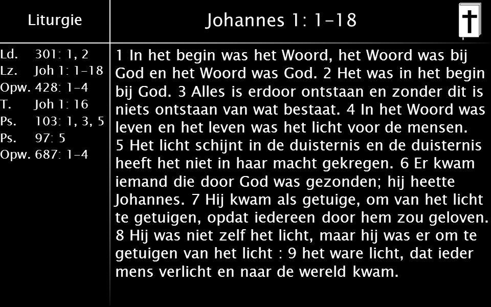 Liturgie Ld.301: 1, 2 Lz.Joh 1: 1-18 Opw.428: 1-4 T.Joh 1: 16 Ps.103: 1, 3, 5 Ps. 97: 5 Opw.687: 1-4 Johannes 1: 1-18 1 In het begin was het Woord, he