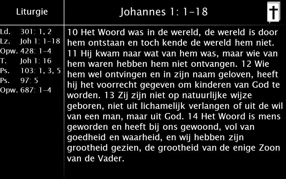 Liturgie Ld.301: 1, 2 Lz.Joh 1: 1-18 Opw.428: 1-4 T.Joh 1: 16 Ps.103: 1, 3, 5 Ps. 97: 5 Opw.687: 1-4 Johannes 1: 1-18 10 Het Woord was in de wereld, d
