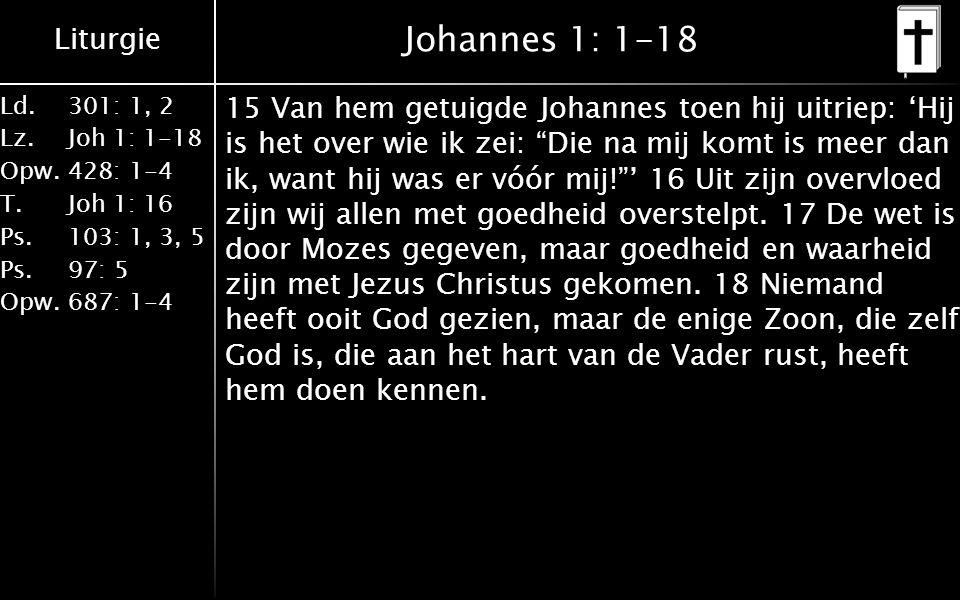 Liturgie Ld.301: 1, 2 Lz.Joh 1: 1-18 Opw.428: 1-4 T.Joh 1: 16 Ps.103: 1, 3, 5 Ps. 97: 5 Opw.687: 1-4 Johannes 1: 1-18 15 Van hem getuigde Johannes toe