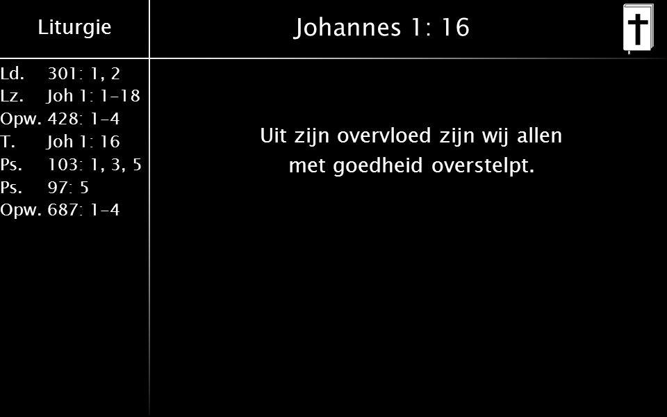 Liturgie Ld.301: 1, 2 Lz.Joh 1: 1-18 Opw.428: 1-4 T.Joh 1: 16 Ps.103: 1, 3, 5 Ps. 97: 5 Opw.687: 1-4 Johannes 1: 16 Uit zijn overvloed zijn wij allen