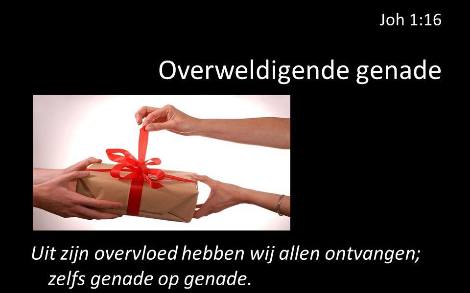 Joh 1:16 Overweldigende genade Uit zijn overvloed hebben wij allen ontvangen; zelfs genade op genade.