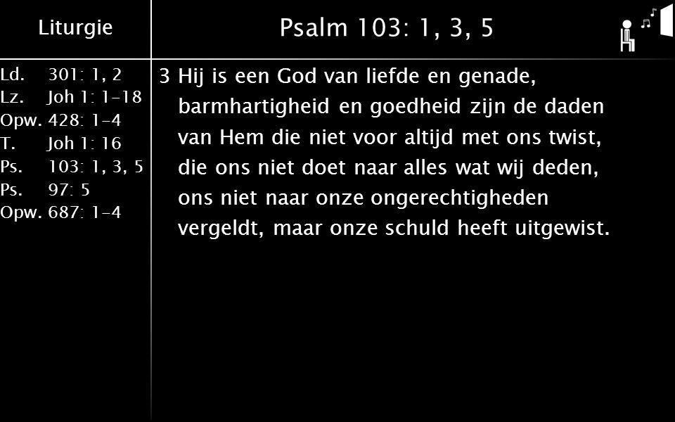 Liturgie Ld.301: 1, 2 Lz.Joh 1: 1-18 Opw.428: 1-4 T.Joh 1: 16 Ps.103: 1, 3, 5 Ps. 97: 5 Opw.687: 1-4 Psalm 103: 1, 3, 5 3Hij is een God van liefde en
