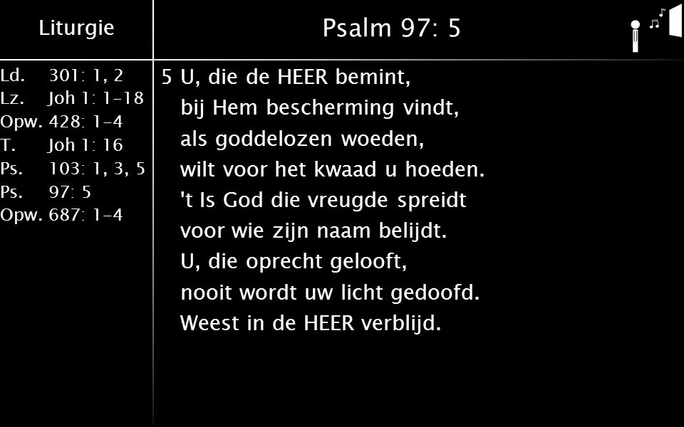 Liturgie Ld.301: 1, 2 Lz.Joh 1: 1-18 Opw.428: 1-4 T.Joh 1: 16 Ps.103: 1, 3, 5 Ps. 97: 5 Opw.687: 1-4 Psalm 97: 5 5U, die de HEER bemint, bij Hem besch