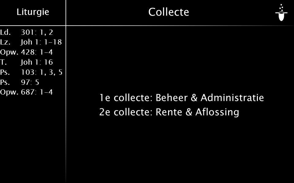 Liturgie Ld.301: 1, 2 Lz.Joh 1: 1-18 Opw.428: 1-4 T.Joh 1: 16 Ps.103: 1, 3, 5 Ps. 97: 5 Opw.687: 1-4 Collecte 1e collecte:Beheer & Administratie 2e co