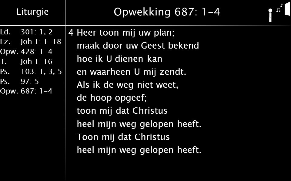 Liturgie Ld.301: 1, 2 Lz.Joh 1: 1-18 Opw.428: 1-4 T.Joh 1: 16 Ps.103: 1, 3, 5 Ps. 97: 5 Opw.687: 1-4 Opwekking 687: 1-4 4Heer toon mij uw plan; maak d