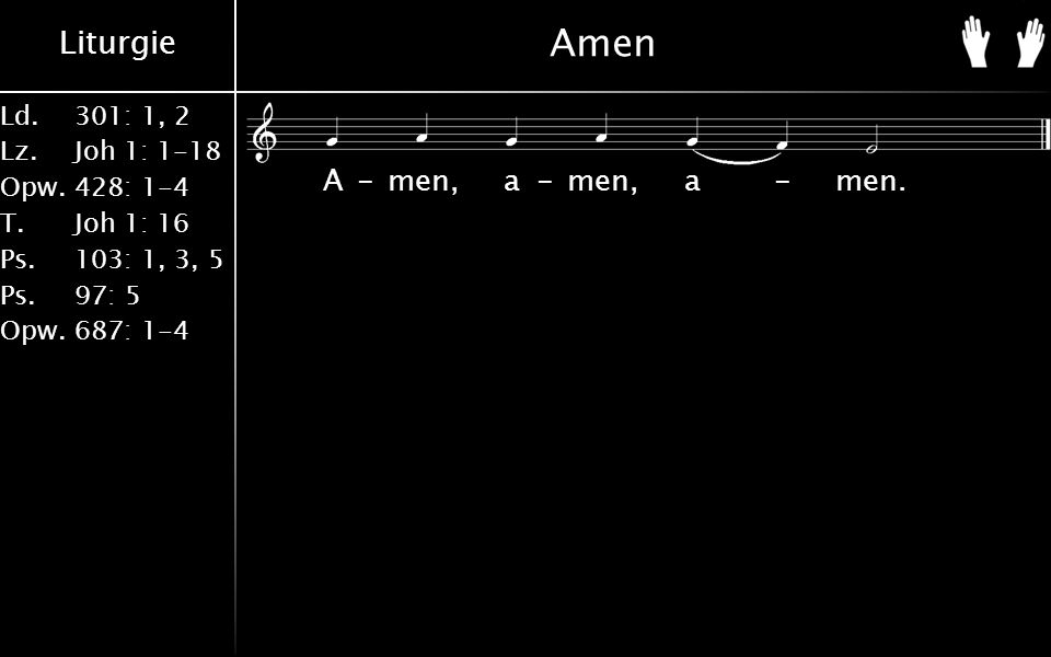 Liturgie Ld.301: 1, 2 Lz.Joh 1: 1-18 Opw.428: 1-4 T.Joh 1: 16 Ps.103: 1, 3, 5 Ps. 97: 5 Opw.687: 1-4 Amen A-men, a-men, a-men.