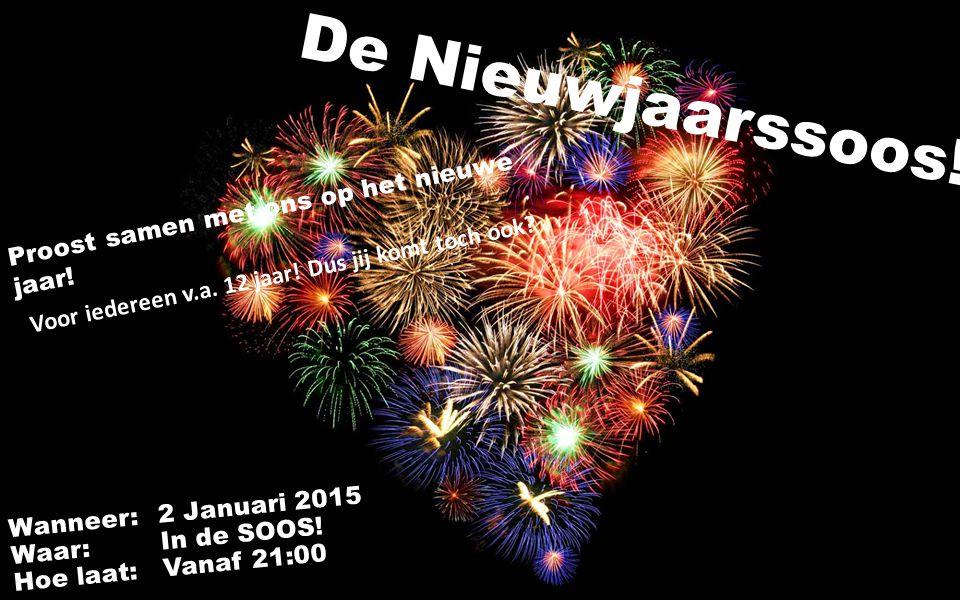 De Nieuwjaarssoos! Wanneer:2 Januari 2015 Waar: In de SOOS! Hoe laat:Vanaf 21:00 Proost samen met ons op het nieuwe jaar! Voor iedereen v.a. 12 jaar!