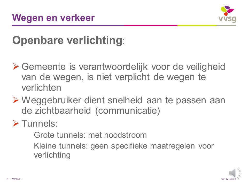 VVSG - Wegen en verkeer Openbare verlichting :  Gemeente is verantwoordelijk voor de veiligheid van de wegen, is niet verplicht de wegen te verlichten  Weggebruiker dient snelheid aan te passen aan de zichtbaarheid (communicatie)  Tunnels: Grote tunnels: met noodstroom Kleine tunnels: geen specifieke maatregelen voor verlichting 4 -09-12-2014