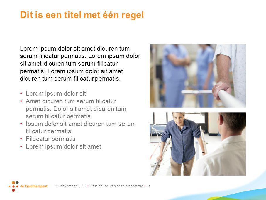 12 november 2008 Dit is de titel van deze presentatie 3 Dit is een titel met één regel Lorem ipsum dolor sit amet dicuren tum serum filicatur permatis.