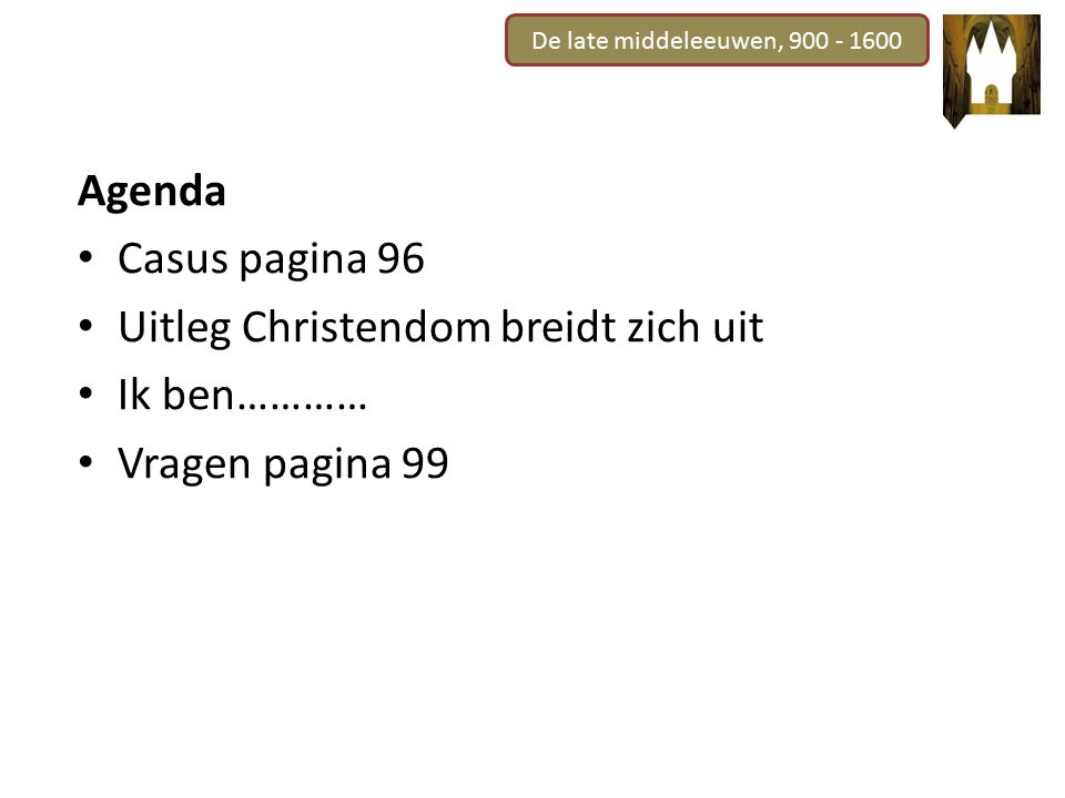 De late middeleeuwen, 900 - 1600 Agenda Casus pagina 96 Uitleg Christendom breidt zich uit Ik ben………… Vragen pagina 99