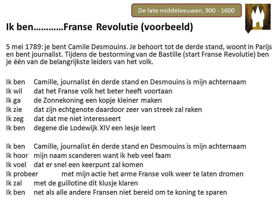 De late middeleeuwen, 900 - 1600 Ik ben…………Franse Revolutie (voorbeeld) 5 mei 1789: je bent Camile Desmouins. Je behoort tot de derde stand, woont in