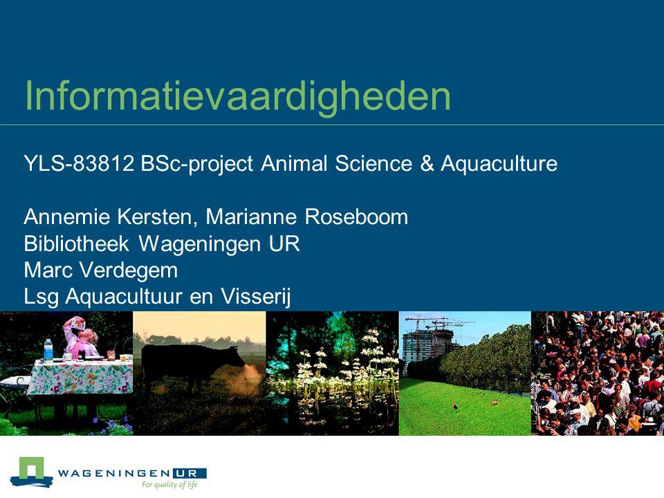 Informatievaardigheden YLS-83812 BSc-project Animal Science & Aquaculture Annemie Kersten, Marianne Roseboom Bibliotheek Wageningen UR Marc Verdegem Lsg Aquacultuur en Visserij