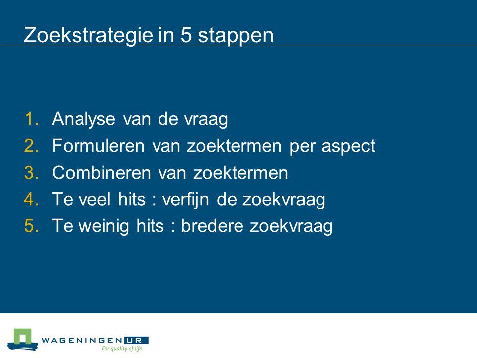 Zoekstrategie in 5 stappen 1.Analyse van de vraag 2.Formuleren van zoektermen per aspect 3.Combineren van zoektermen 4.Te veel hits : verfijn de zoekvraag 5.Te weinig hits : bredere zoekvraag