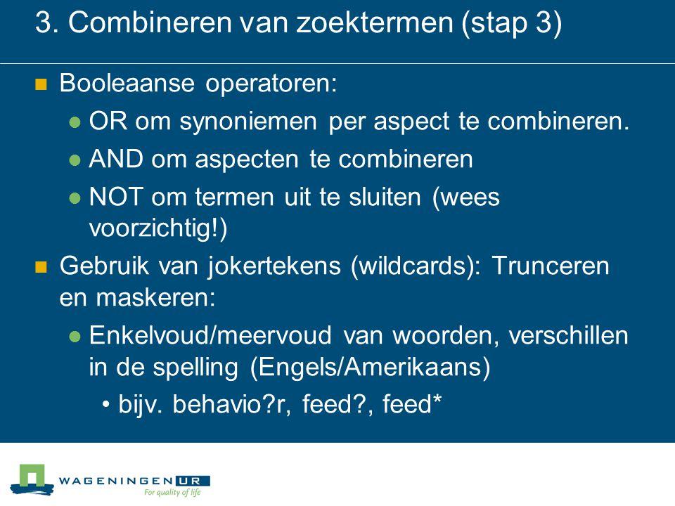 3. Combineren van zoektermen (stap 3) Booleaanse operatoren: OR om synoniemen per aspect te combineren. AND om aspecten te combineren NOT om termen ui