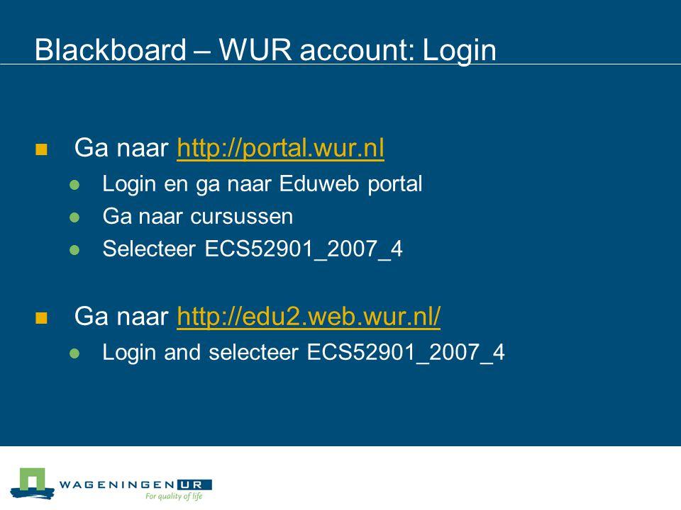 Blackboard – WUR account: Login Ga naar http://portal.wur.nlhttp://portal.wur.nl Login en ga naar Eduweb portal Ga naar cursussen Selecteer ECS52901_2007_4 Ga naar http://edu2.web.wur.nl/http://edu2.web.wur.nl/ Login and selecteer ECS52901_2007_4