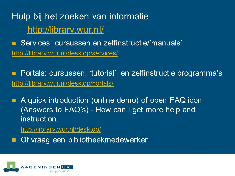 Hulp bij het zoeken van informatie http://library.wur.nl/ http://library.wur.nl/ Services: cursussen en zelfinstructie/'manuals' http://library.wur.nl/desktop/services/ Portals: cursussen, 'tutorial', en zelfinstructie programma's http://library.wur.nl/desktop/portals/ A quick introduction (online demo) of open FAQ icon (Answers to FAQ's) - How can I get more help and instruction.