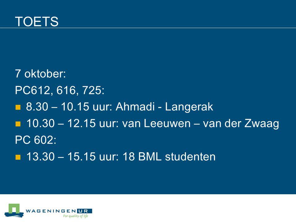 TOETS 7 oktober: PC612, 616, 725: 8.30 – 10.15 uur: Ahmadi - Langerak 10.30 – 12.15 uur: van Leeuwen – van der Zwaag PC 602: 13.30 – 15.15 uur: 18 BML studenten