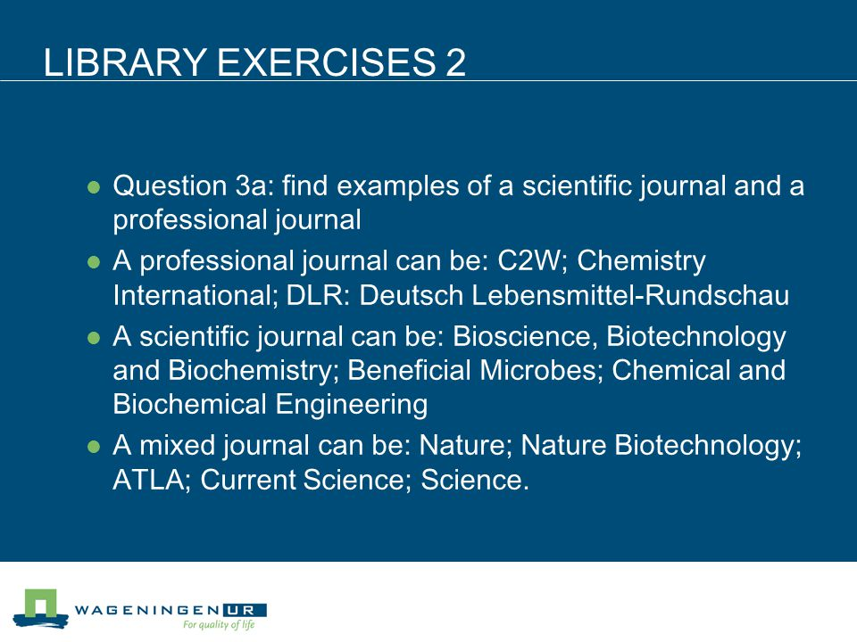 LIBRARY EXERCISES 2 Question 3a: find examples of a scientific journal and a professional journal A professional journal can be: C2W; Chemistry International; DLR: Deutsch Lebensmittel-Rundschau A scientific journal can be: Bioscience, Biotechnology and Biochemistry; Beneficial Microbes; Chemical and Biochemical Engineering A mixed journal can be: Nature; Nature Biotechnology; ATLA; Current Science; Science.