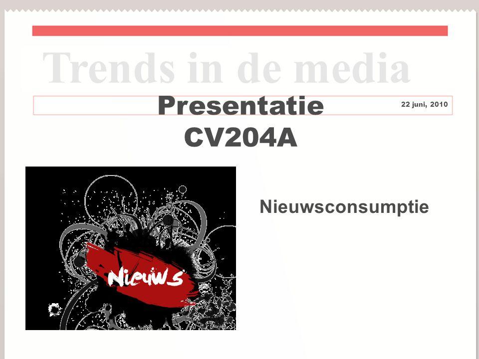 1 Presentatie CV204A Trends in de media 22 juni, 2010 Nieuwsconsumptie