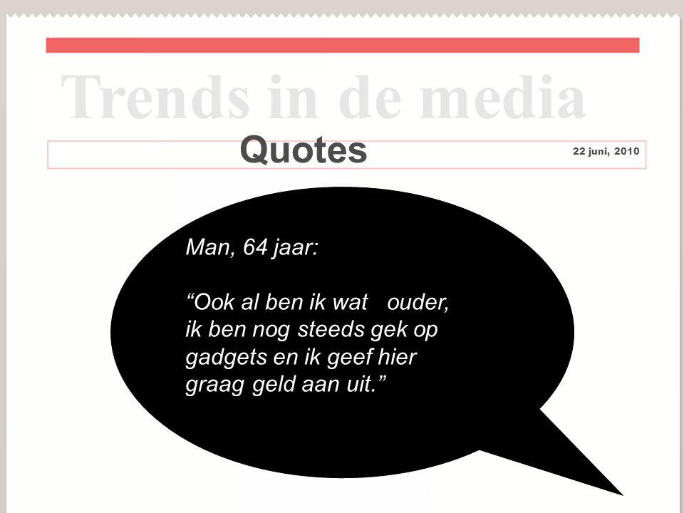10 Quotes Trends in de media 22 juni, 2010 Man, 64 jaar: Ook al ben ik wat ouder, ik ben nog steeds gek op gadgets en ik geef hier graag geld aan uit.