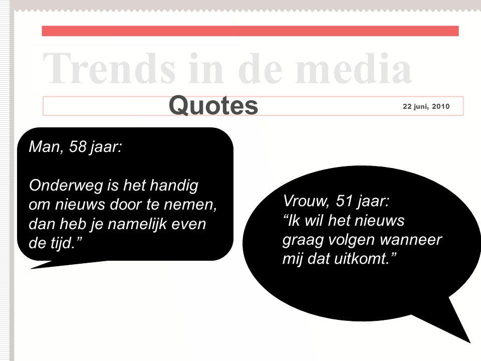 11 Quotes Trends in de media 22 juni, 2010 Man, 58 jaar: Onderweg is het handig om nieuws door te nemen, dan heb je namelijk even de tijd. Vrouw, 51 jaar: Ik wil het nieuws graag volgen wanneer mij dat uitkomt.