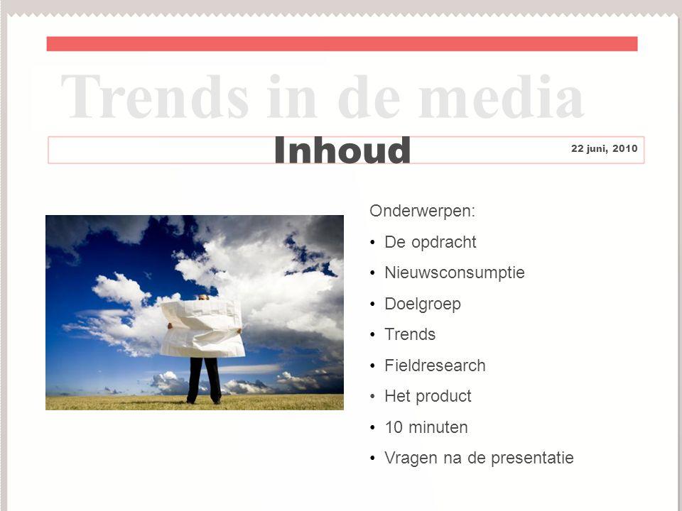 2 Inhoud Trends in de media 22 juni, 2010 Onderwerpen: De opdracht Nieuwsconsumptie Doelgroep Trends Fieldresearch Het product 10 minuten Vragen na de presentatie